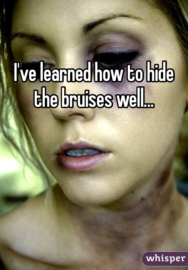 I've learned how to hide the bruises well...