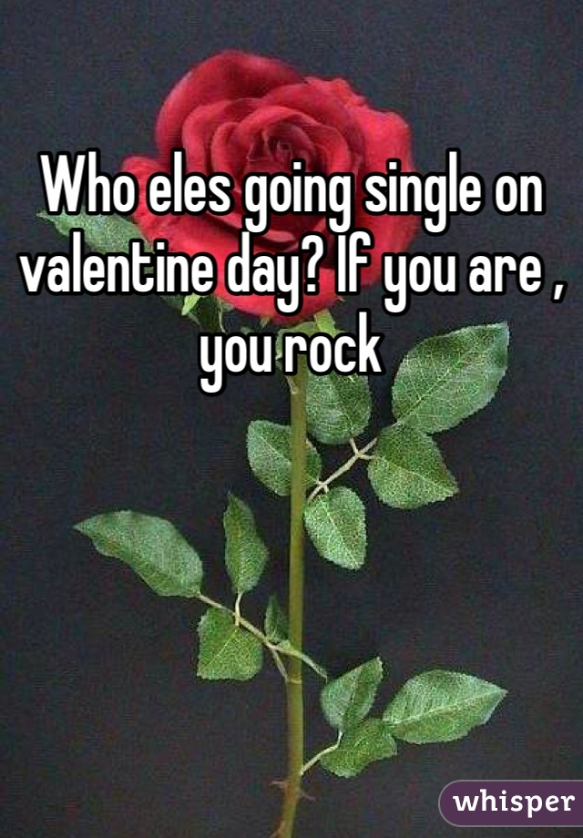 Who eles going single on valentine day? If you are , you rock