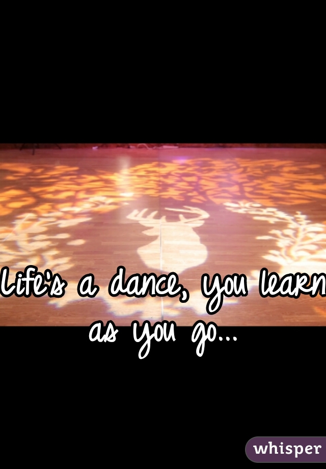 Life's a dance, you learn as you go...