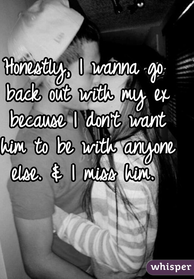 Honestly, I wanna go back out with my ex because I don't want him to be with anyone else. & I miss him.