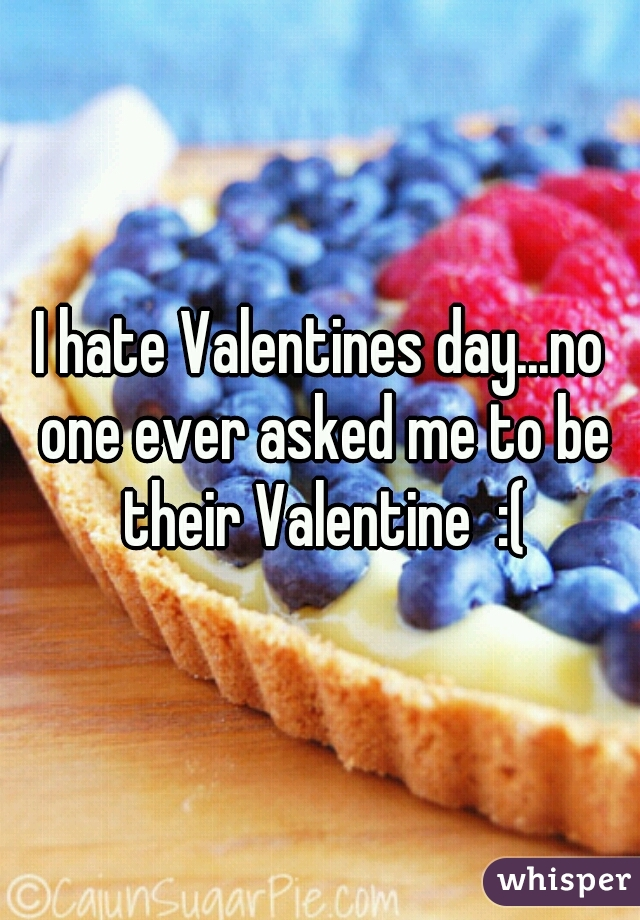 I hate Valentines day...no one ever asked me to be their Valentine  :(