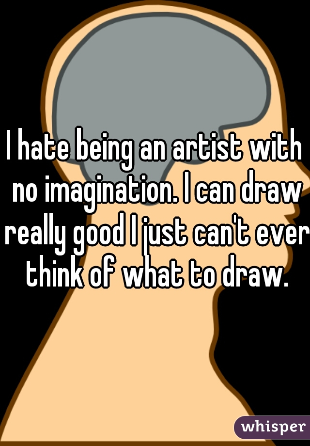 I hate being an artist with no imagination. I can draw really good I just can't ever think of what to draw.