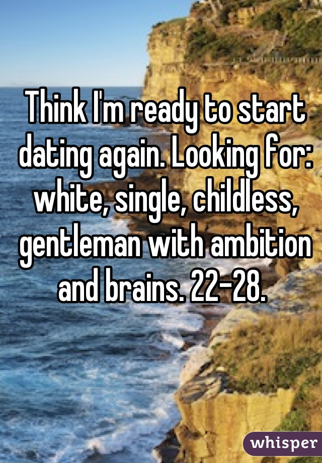 Think I'm ready to start dating again. Looking for: white, single, childless, gentleman with ambition and brains. 22-28.