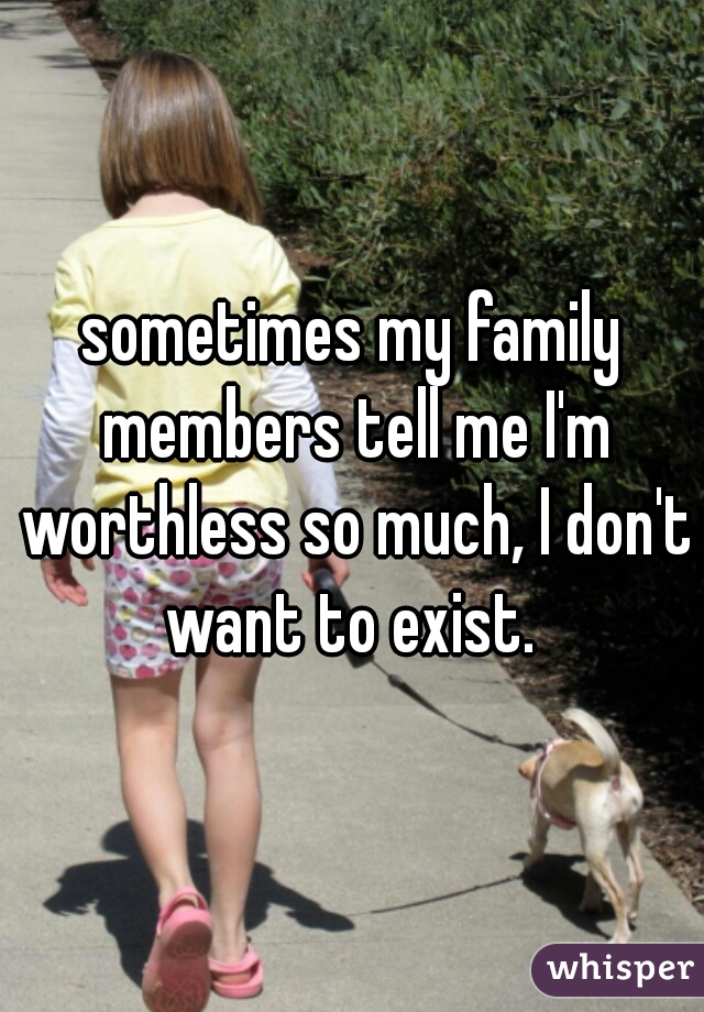 sometimes my family members tell me I'm worthless so much, I don't want to exist.