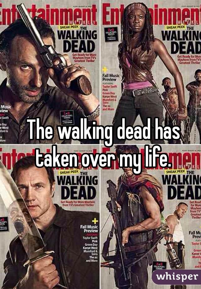 The walking dead has taken over my life.