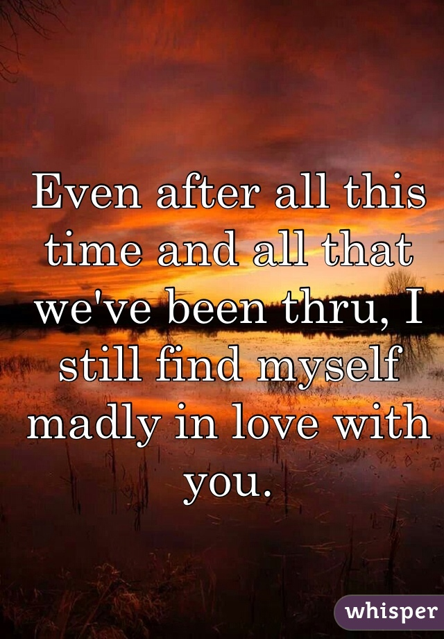 Even after all this time and all that we've been thru, I still find myself madly in love with you.