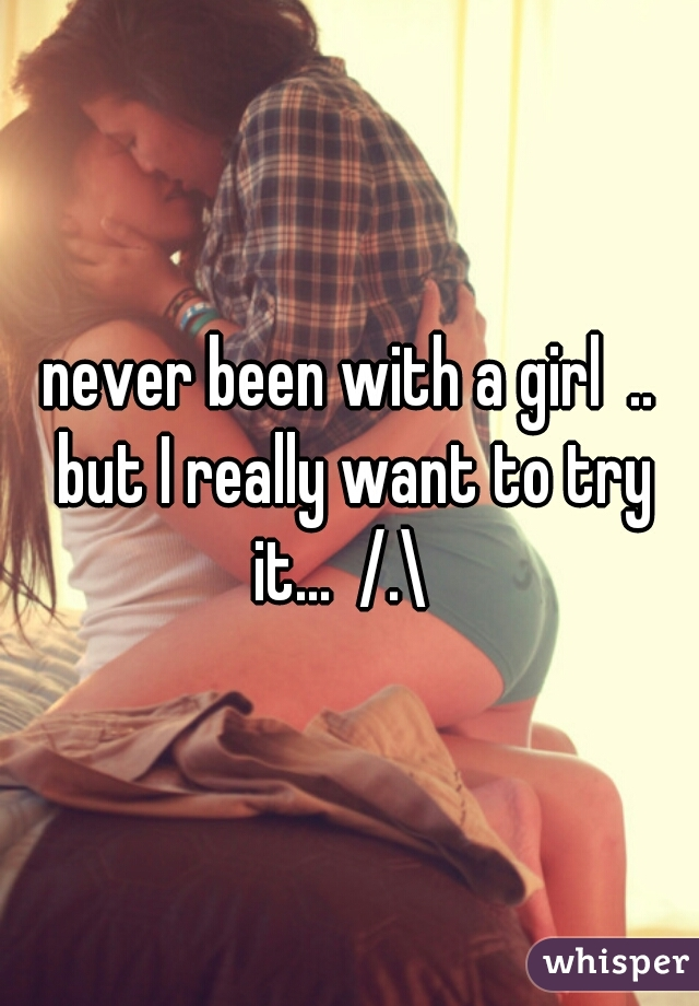 never been with a girl  .. but I really want to try it...  /.\
