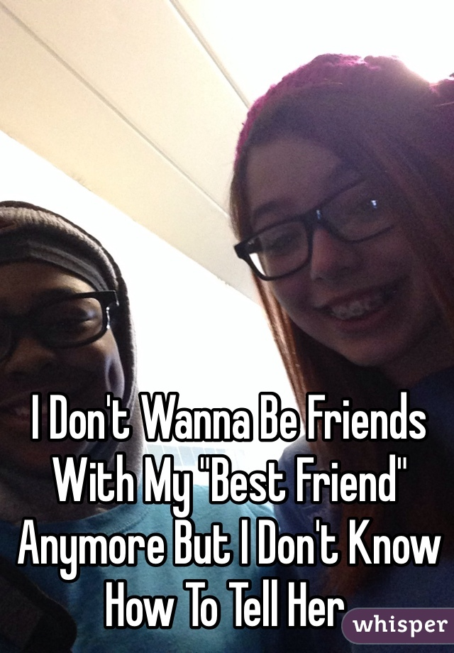 """I Don't Wanna Be Friends With My """"Best Friend"""" Anymore But I Don't Know How To Tell Her."""