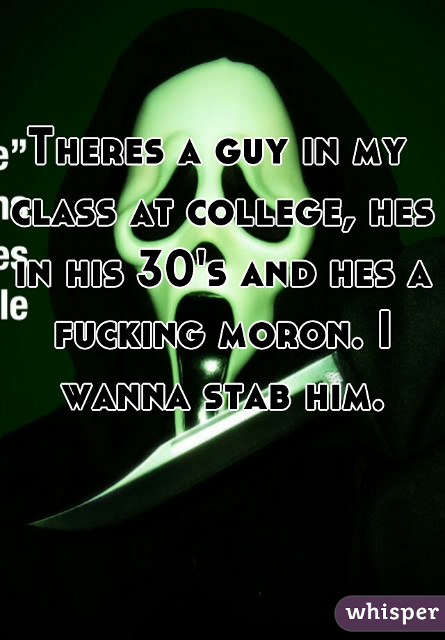 Theres a guy in my class at college, hes in his 30's and hes a fucking moron. I wanna stab him.