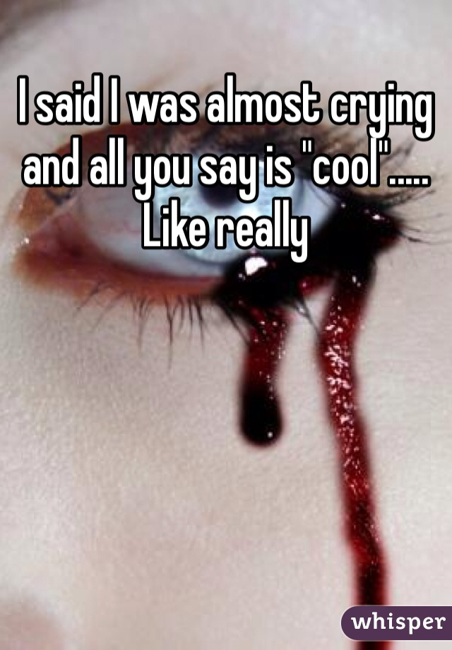 """I said I was almost crying and all you say is """"cool""""..... Like really"""