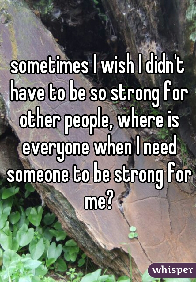 sometimes I wish I didn't have to be so strong for other people, where is everyone when I need someone to be strong for me?