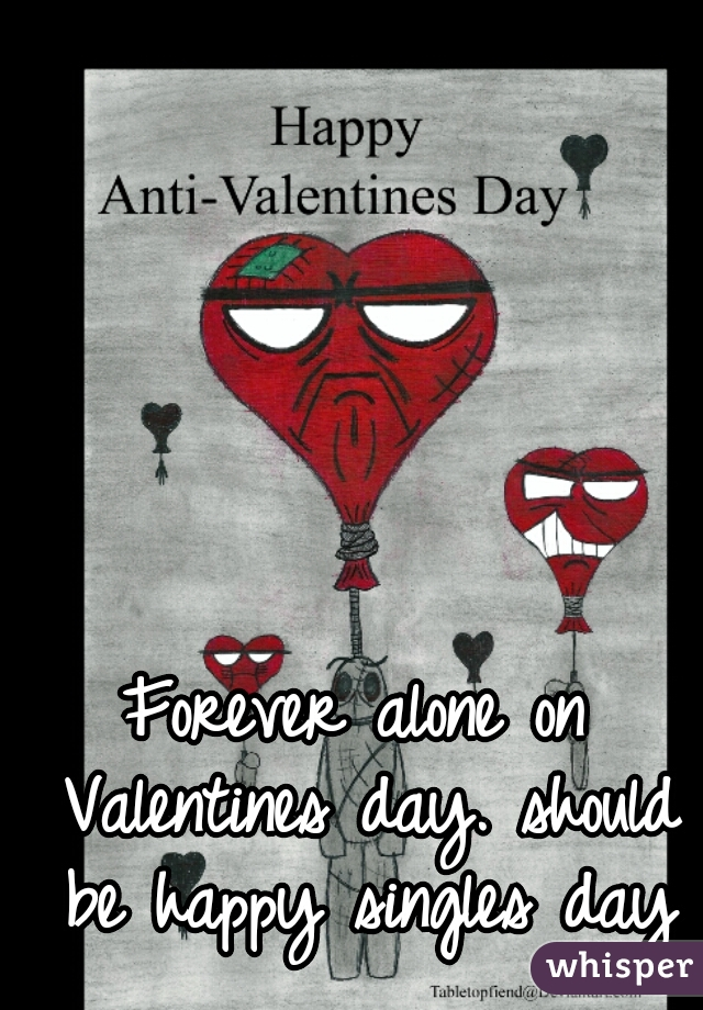 Forever alone on Valentines day. should be happy singles day