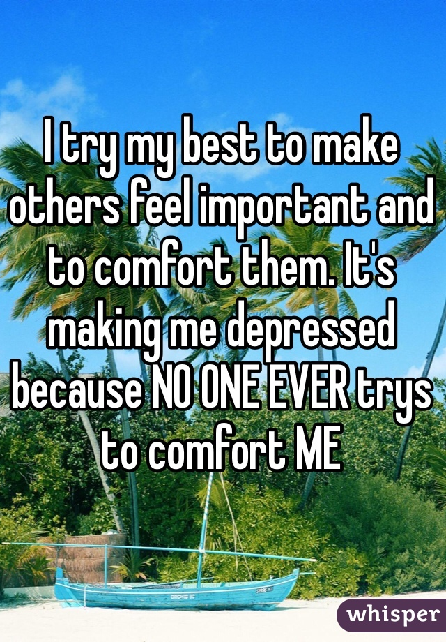 I try my best to make others feel important and to comfort them. It's making me depressed because NO ONE EVER trys to comfort ME