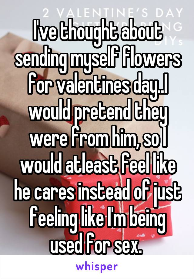 I've thought about sending myself flowers for valentines day..I would pretend they were from him, so I would atleast feel like he cares instead of just feeling like I'm being used for sex.