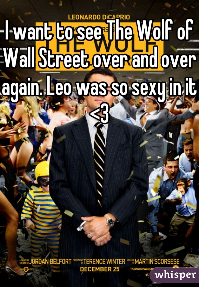 I want to see The Wolf of Wall Street over and over again. Leo was so sexy in it <3