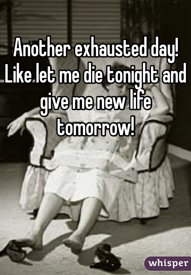 Another exhausted day! Like let me die tonight and give me new life tomorrow!