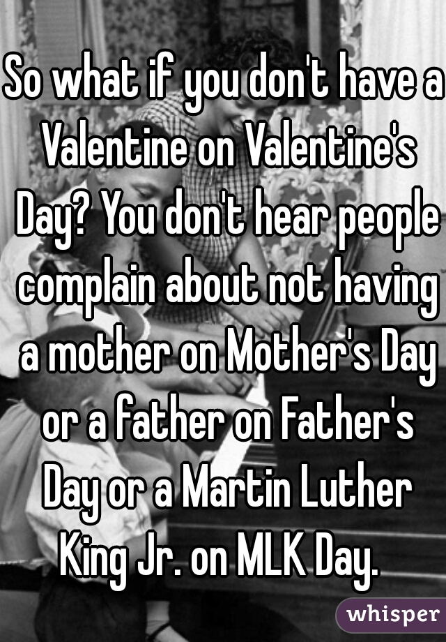 So what if you don't have a Valentine on Valentine's Day? You don't hear people complain about not having a mother on Mother's Day or a father on Father's Day or a Martin Luther King Jr. on MLK Day.