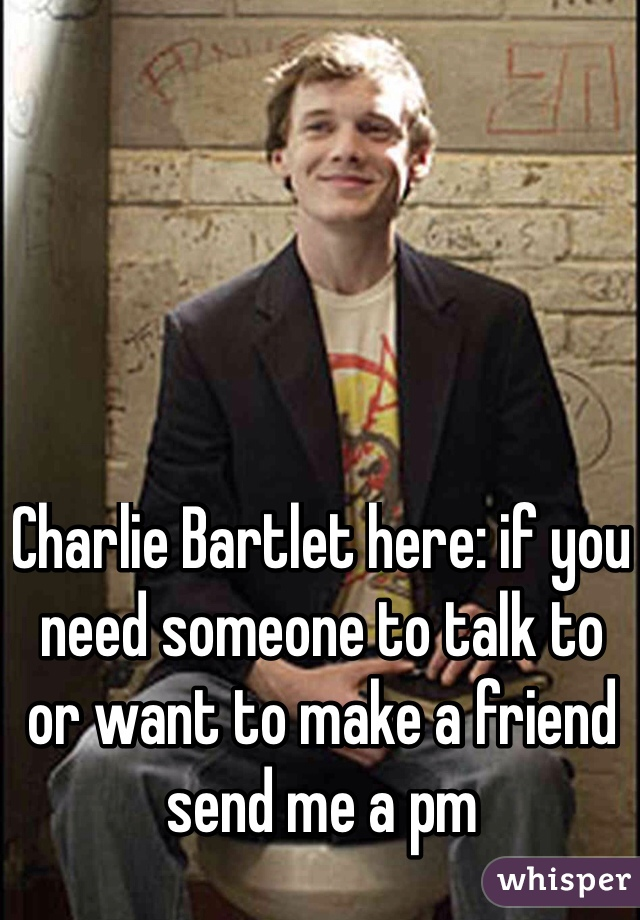 Charlie Bartlet here: if you need someone to talk to or want to make a friend send me a pm