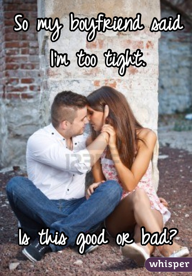So my boyfriend said I'm too tight.      Is this good or bad?
