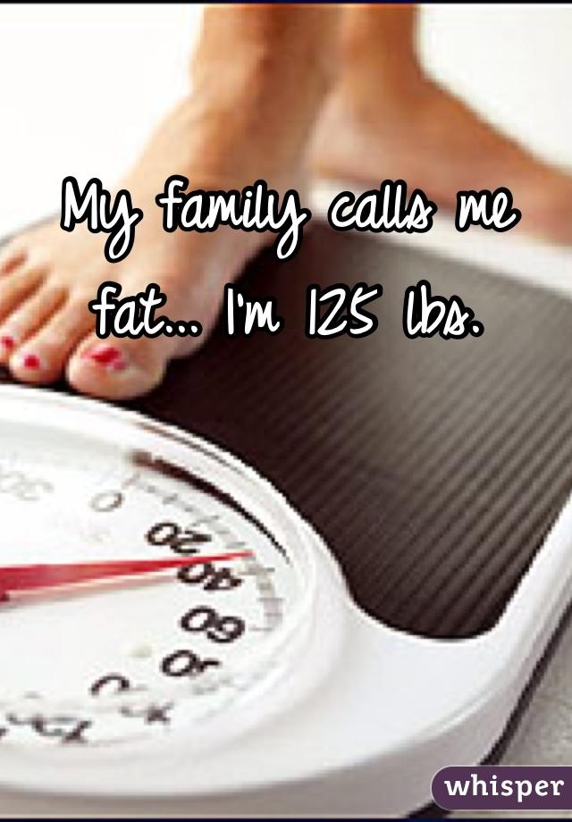 My family calls me fat... I'm 125 lbs.