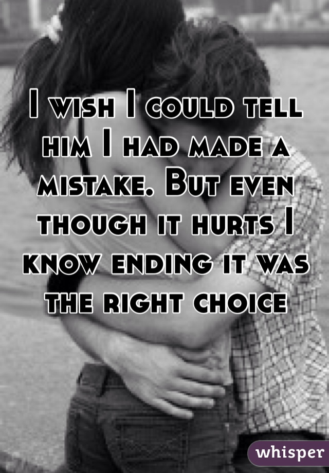 I wish I could tell him I had made a mistake. But even though it hurts I know ending it was the right choice