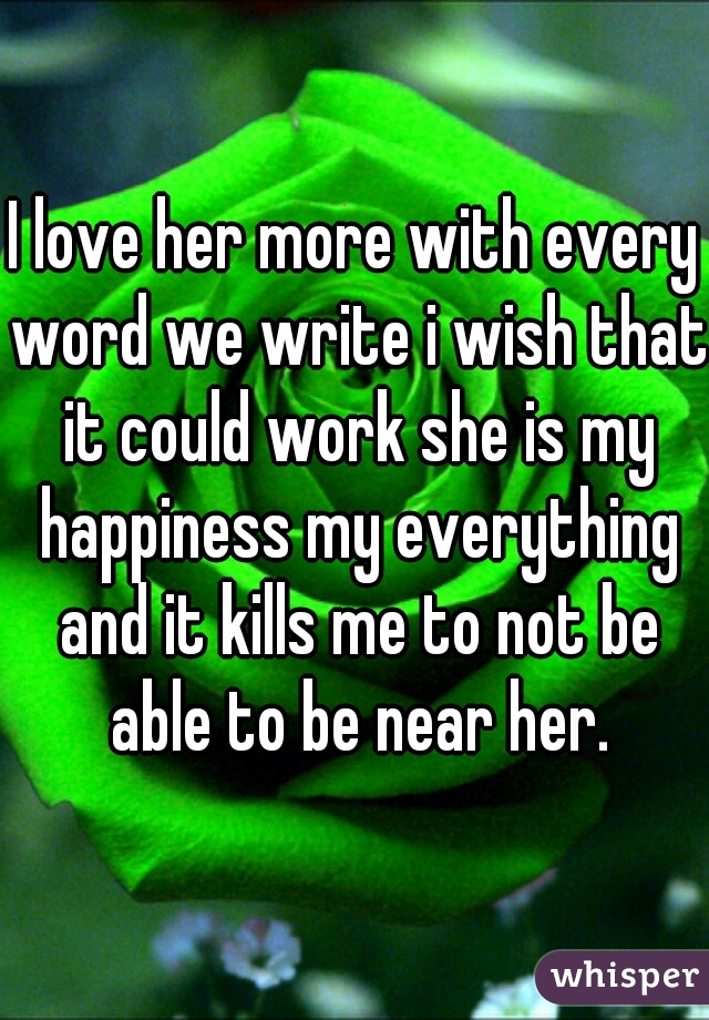 I love her more with every word we write i wish that it could work she is my happiness my everything and it kills me to not be able to be near her.