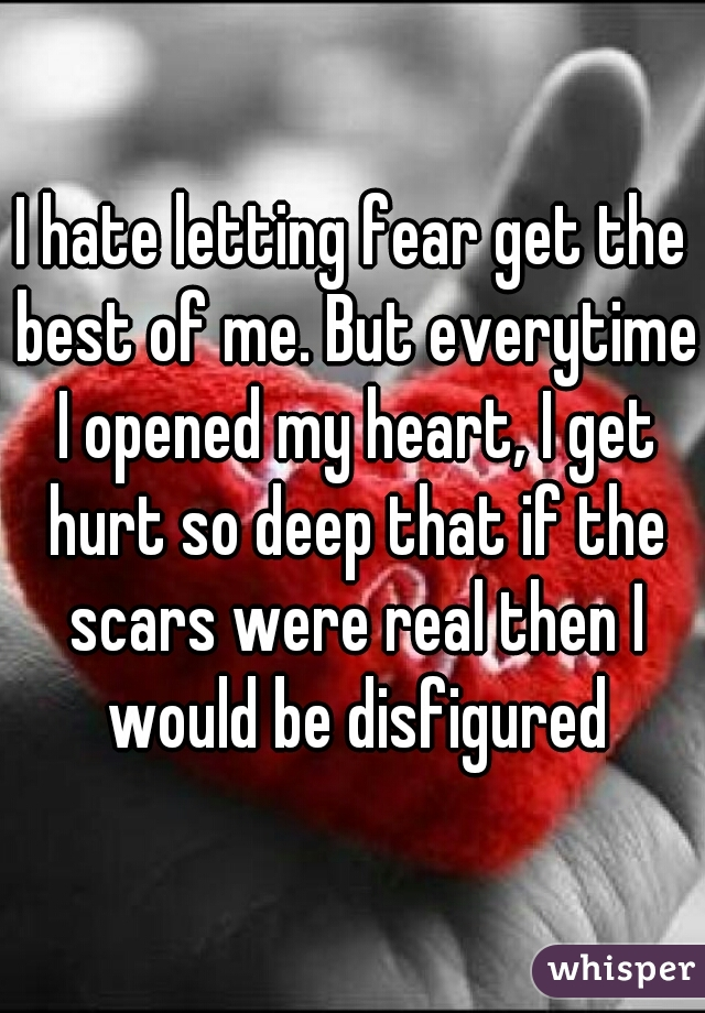 I hate letting fear get the best of me. But everytime I opened my heart, I get hurt so deep that if the scars were real then I would be disfigured