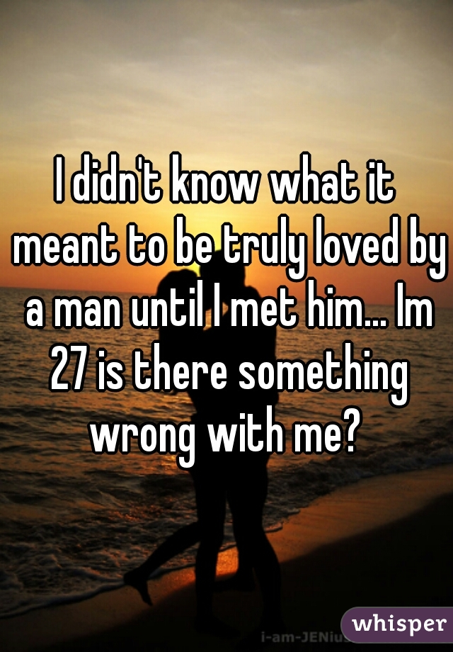 I didn't know what it meant to be truly loved by a man until I met him... Im 27 is there something wrong with me?