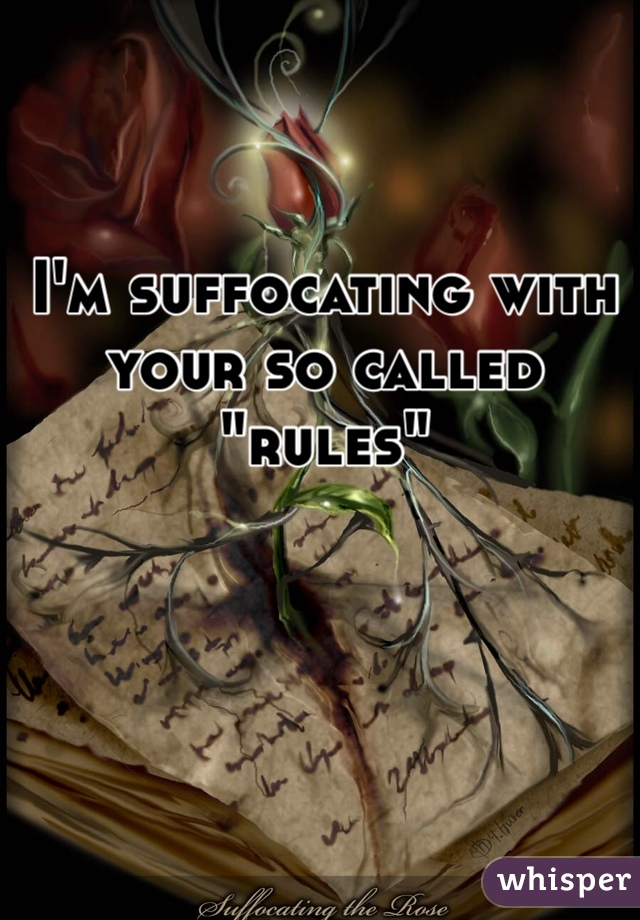 "I'm suffocating with your so called ""rules"""