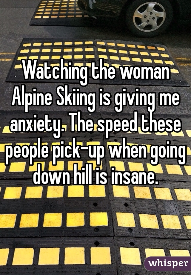 Watching the woman Alpine Skiing is giving me anxiety. The speed these people pick-up when going down hill is insane.