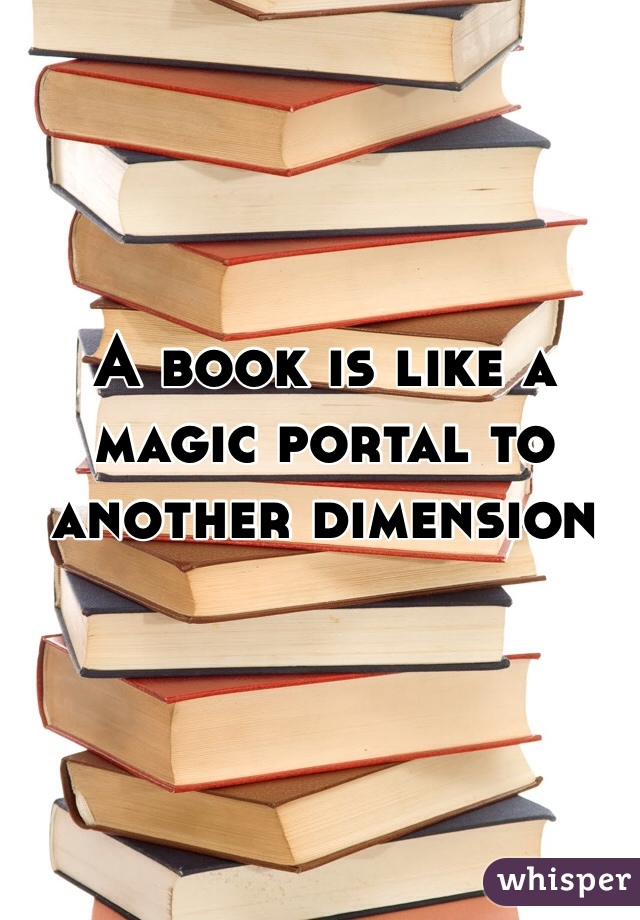 A book is like a magic portal to another dimension