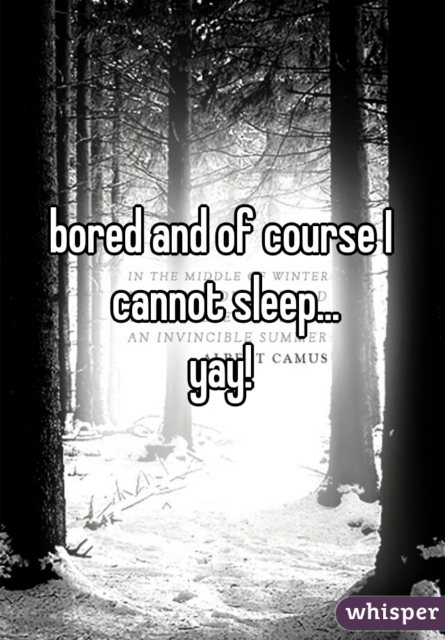 bored and of course I cannot sleep... yay!