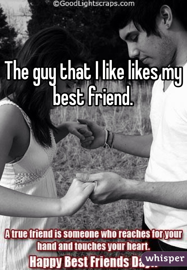 The guy that I like likes my best friend.