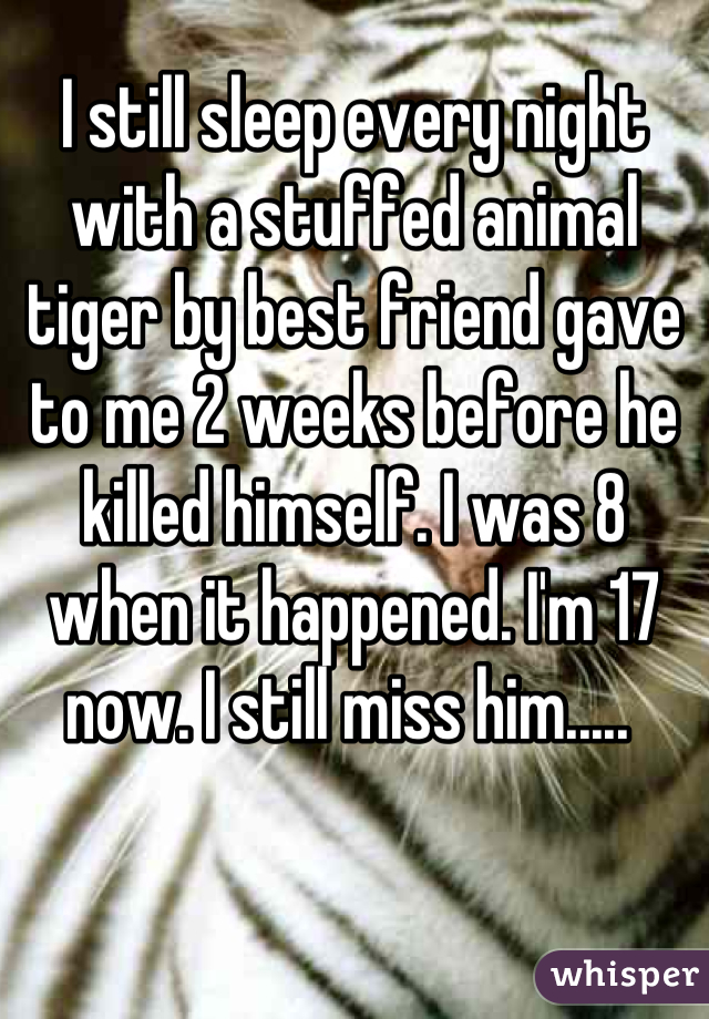I still sleep every night with a stuffed animal tiger by best friend gave to me 2 weeks before he killed himself. I was 8 when it happened. I'm 17 now. I still miss him.....