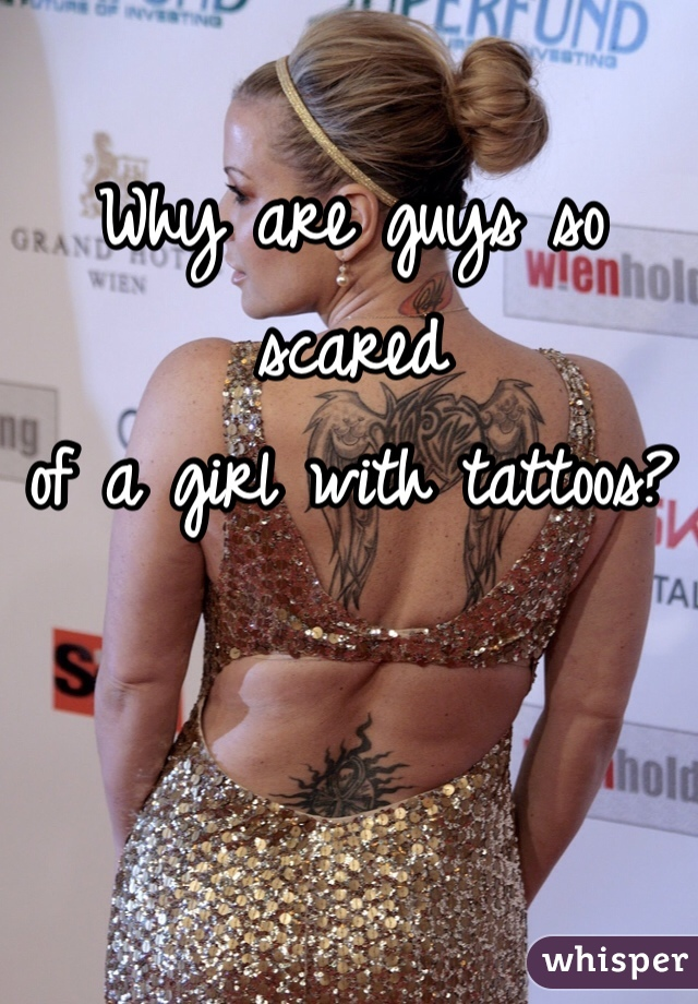 Why are guys so scared  of a girl with tattoos?