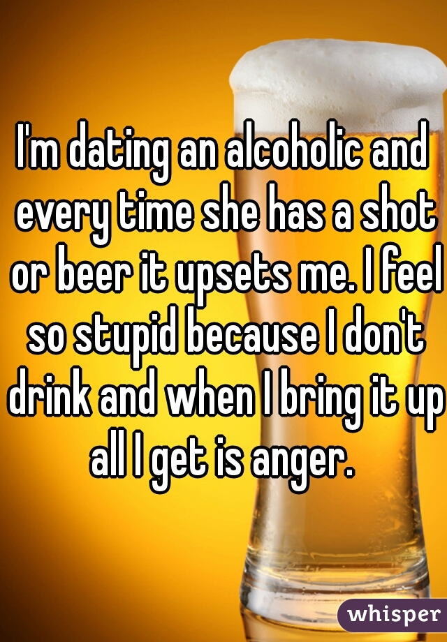 I'm dating an alcoholic and every time she has a shot or beer it upsets me. I feel so stupid because I don't drink and when I bring it up all I get is anger.
