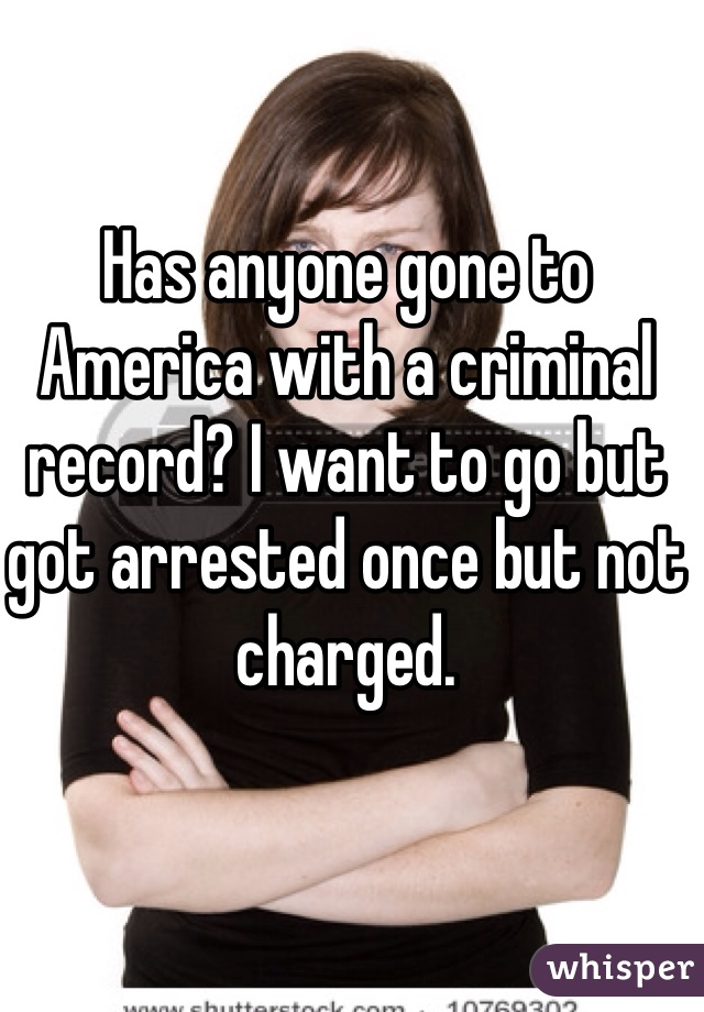 Has anyone gone to America with a criminal record? I want to go but got arrested once but not charged.