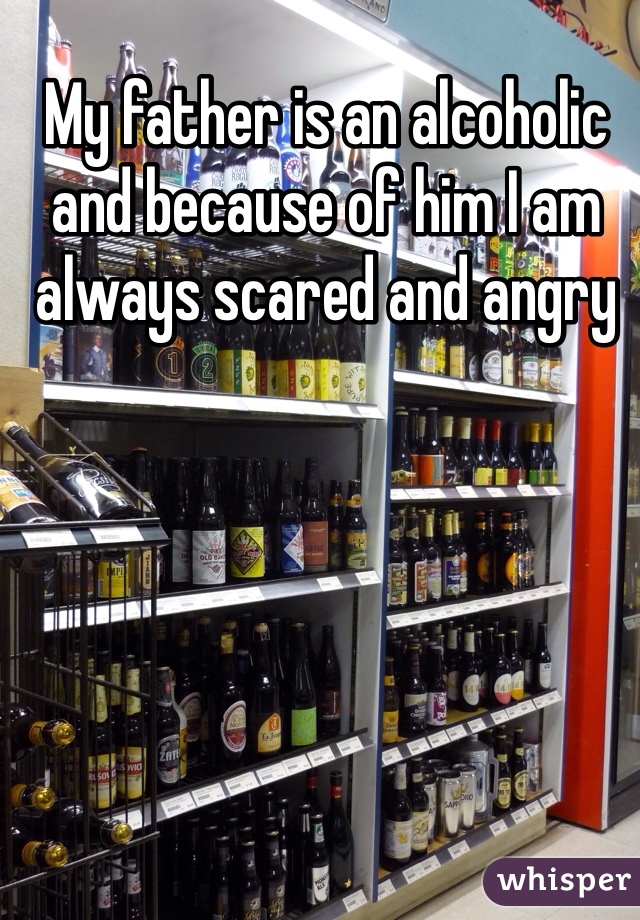 My father is an alcoholic and because of him I am always scared and angry