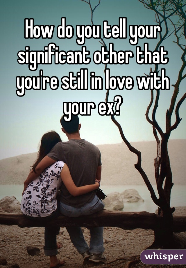 How do you tell your significant other that you're still in love with your ex?
