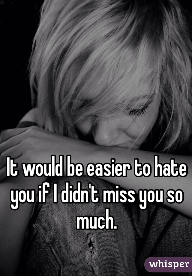 It would be easier to hate you if I didn't miss you so much.