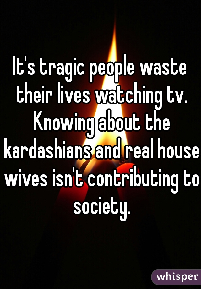 It's tragic people waste their lives watching tv. Knowing about the kardashians and real house wives isn't contributing to society.