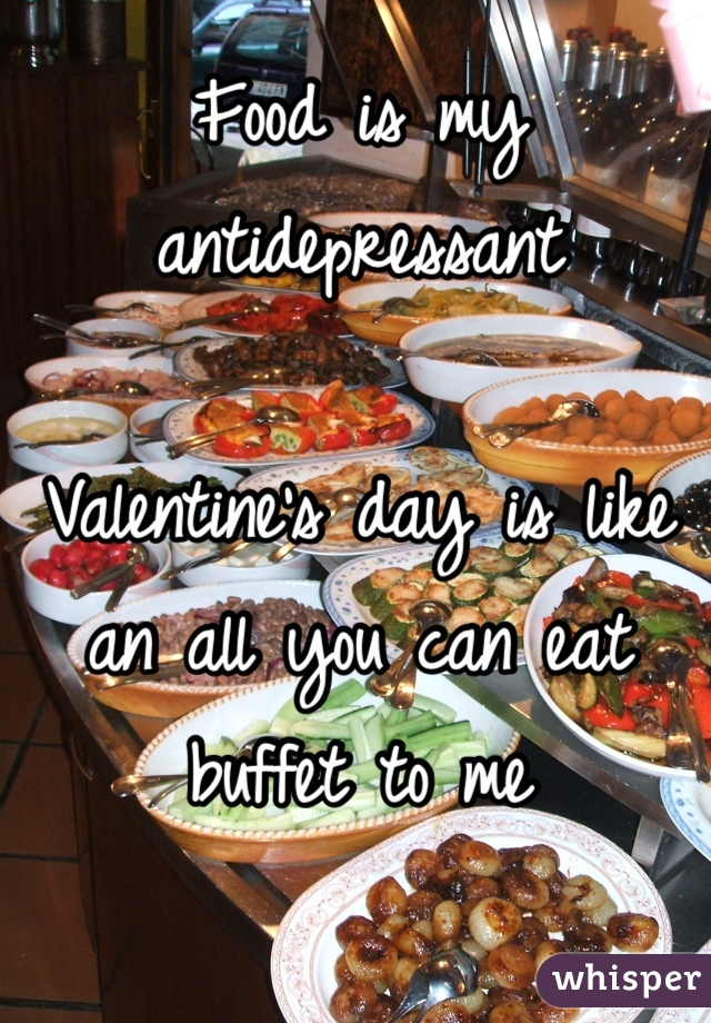 Food is my antidepressant  Valentine's day is like an all you can eat buffet to me
