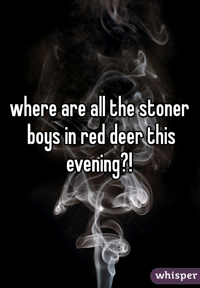 where are all the stoner boys in red deer this evening?!