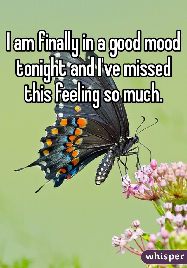 I am finally in a good mood tonight and I've missed this feeling so much.