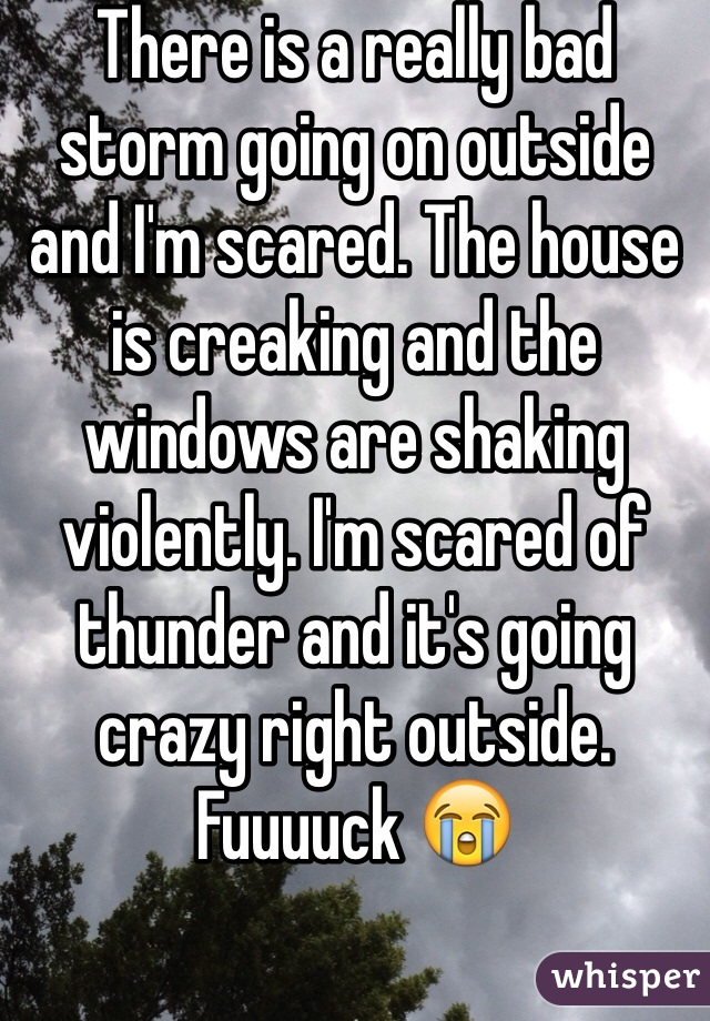 There is a really bad storm going on outside and I'm scared. The house is creaking and the windows are shaking violently. I'm scared of thunder and it's going crazy right outside. Fuuuuck 😭