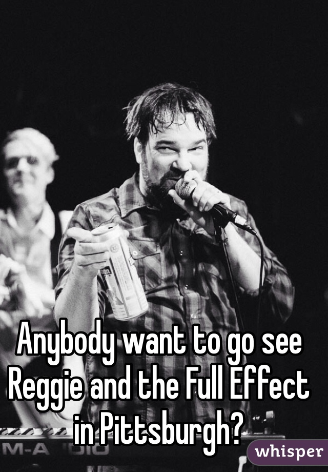 Anybody want to go see Reggie and the Full Effect in Pittsburgh?