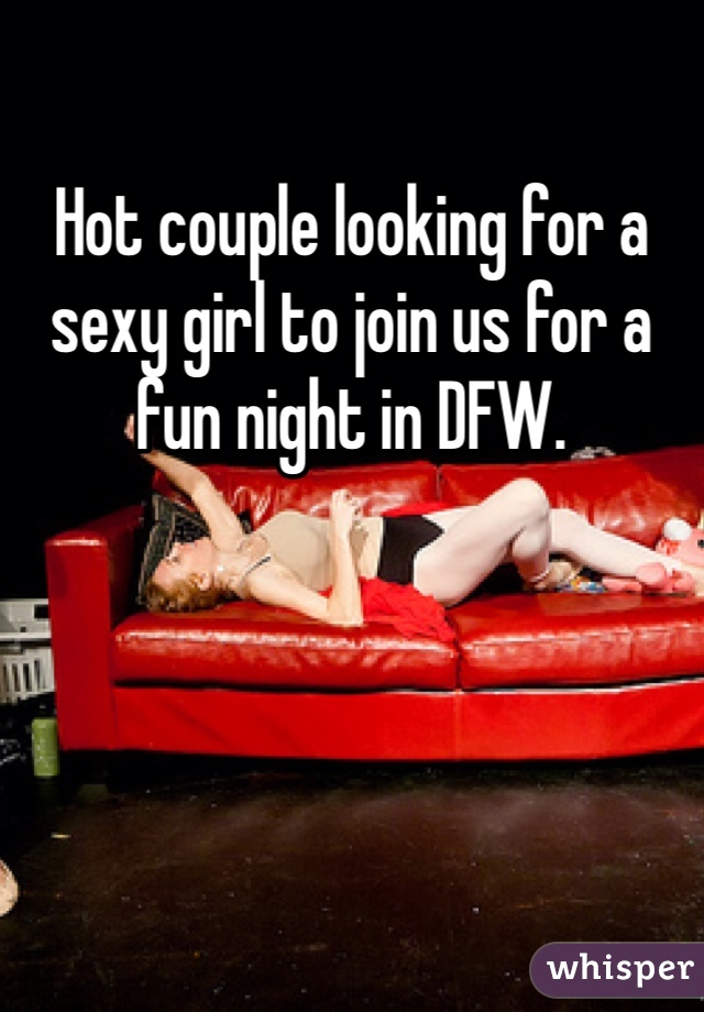 Hot couple looking for a sexy girl to join us for a fun night in DFW.