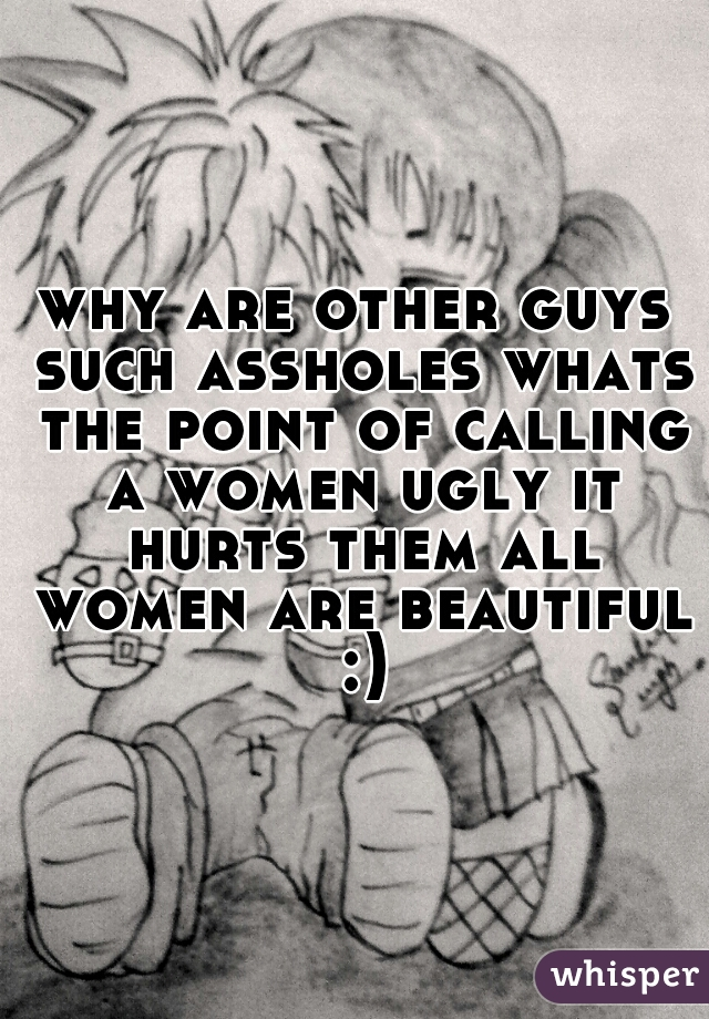why are other guys such assholes whats the point of calling a women ugly it hurts them all women are beautiful :)