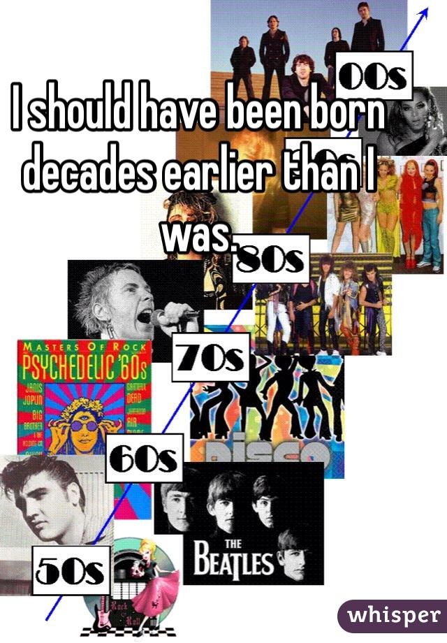 I should have been born decades earlier than I was.