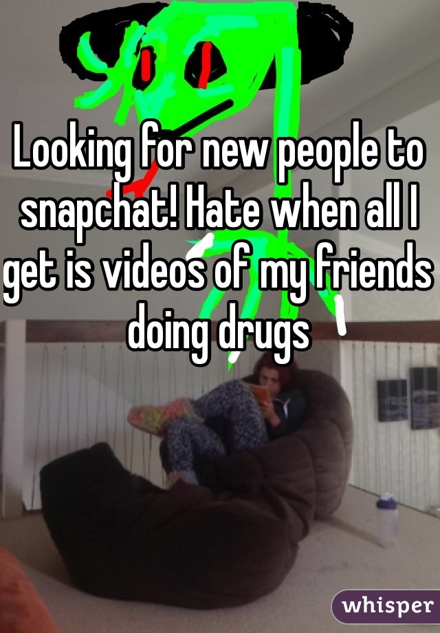 Looking for new people to snapchat! Hate when all I get is videos of my friends doing drugs